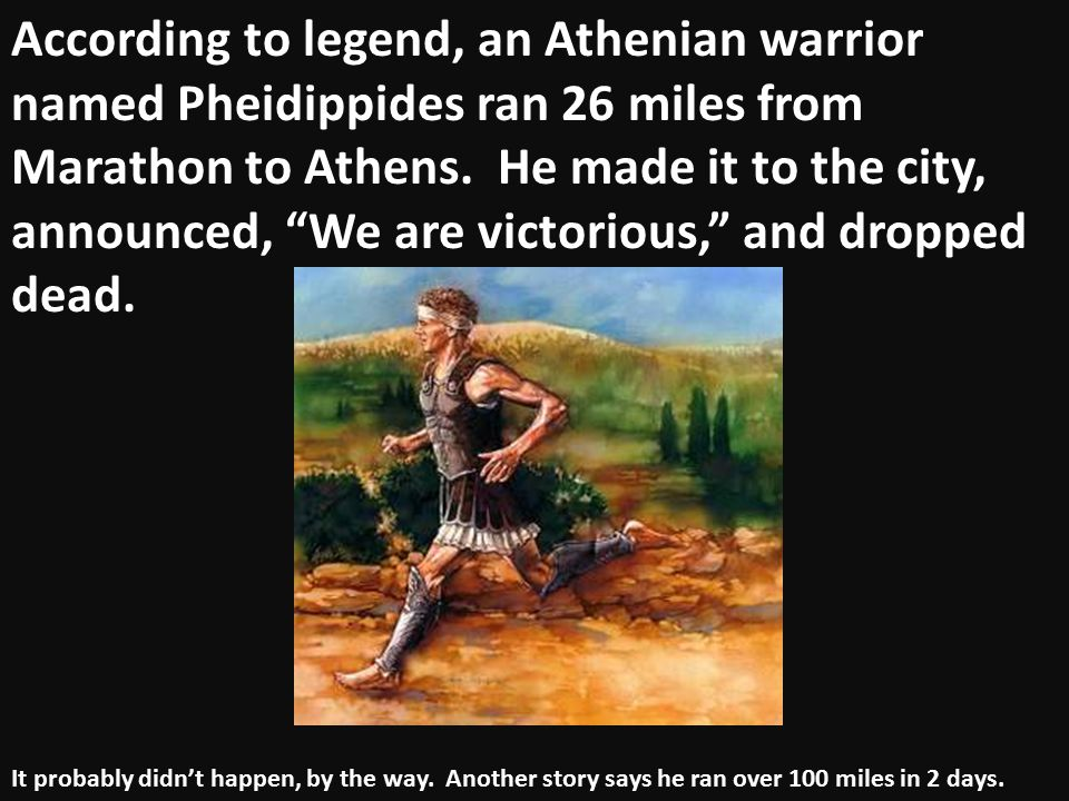 """According to legend, an Athenian warrior named Pheidippides ran 26 miles from Marathon to Athens. He made it to the city, announced, """"We are victoriou"""