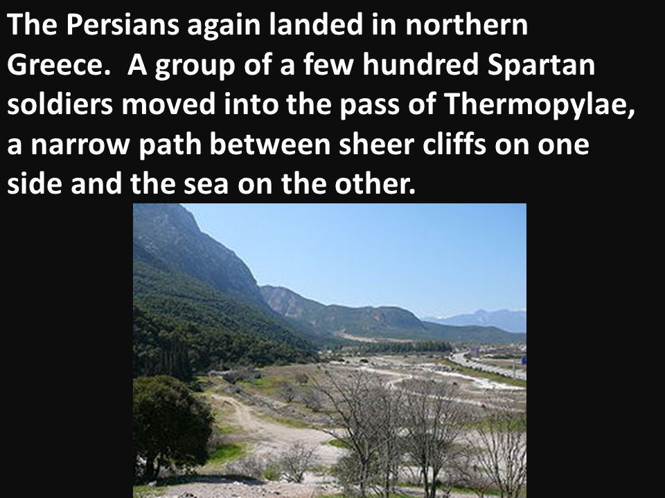 The Persians again landed in northern Greece. A group of a few hundred Spartan soldiers moved into the pass of Thermopylae, a narrow path between shee
