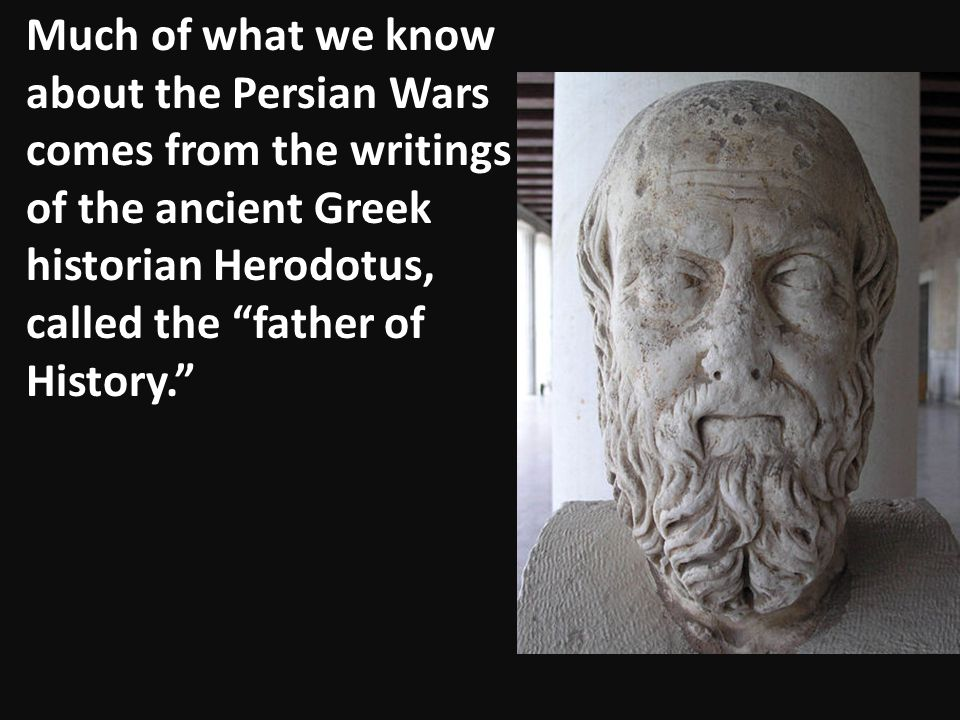 """Much of what we know about the Persian Wars comes from the writings of the ancient Greek historian Herodotus, called the """"father of History."""""""