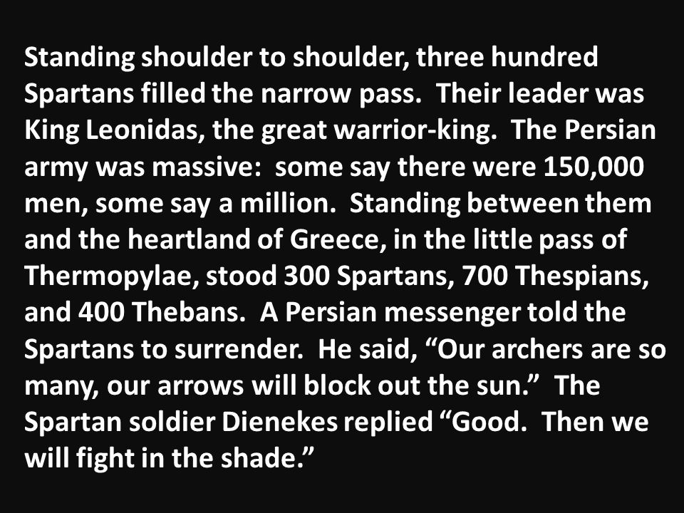 Standing shoulder to shoulder, three hundred Spartans filled the narrow pass. Their leader was King Leonidas, the great warrior-king. The Persian army