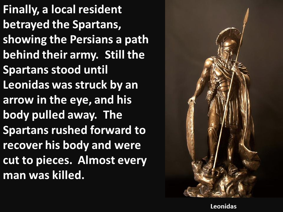 Finally, a local resident betrayed the Spartans, showing the Persians a path behind their army. Still the Spartans stood until Leonidas was struck by