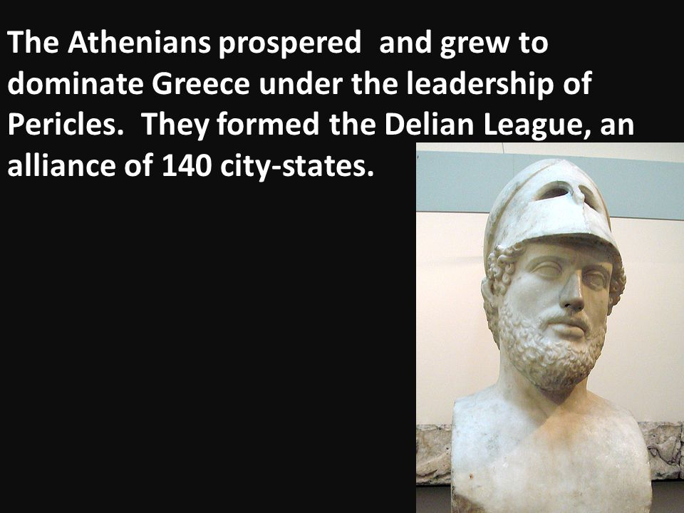The Athenians prospered and grew to dominate Greece under the leadership of Pericles.