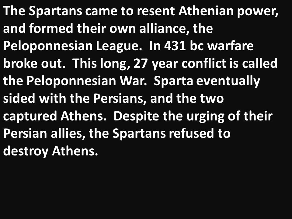 The Spartans came to resent Athenian power, and formed their own alliance, the Peloponnesian League. In 431 bc warfare broke out. This long, 27 year c