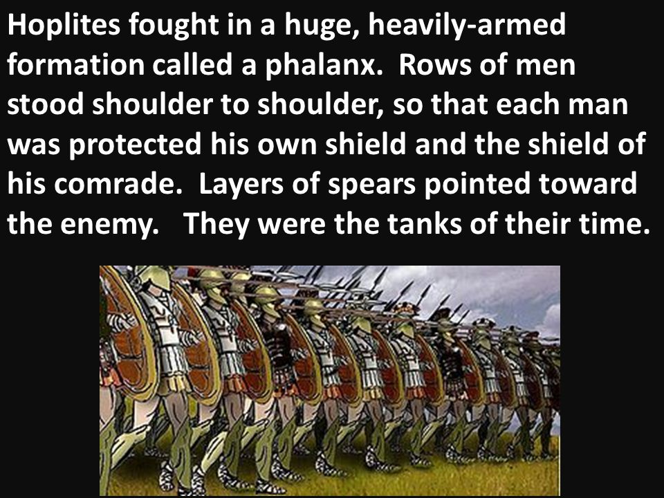 Hoplites fought in a huge, heavily-armed formation called a phalanx. Rows of men stood shoulder to shoulder, so that each man was protected his own sh