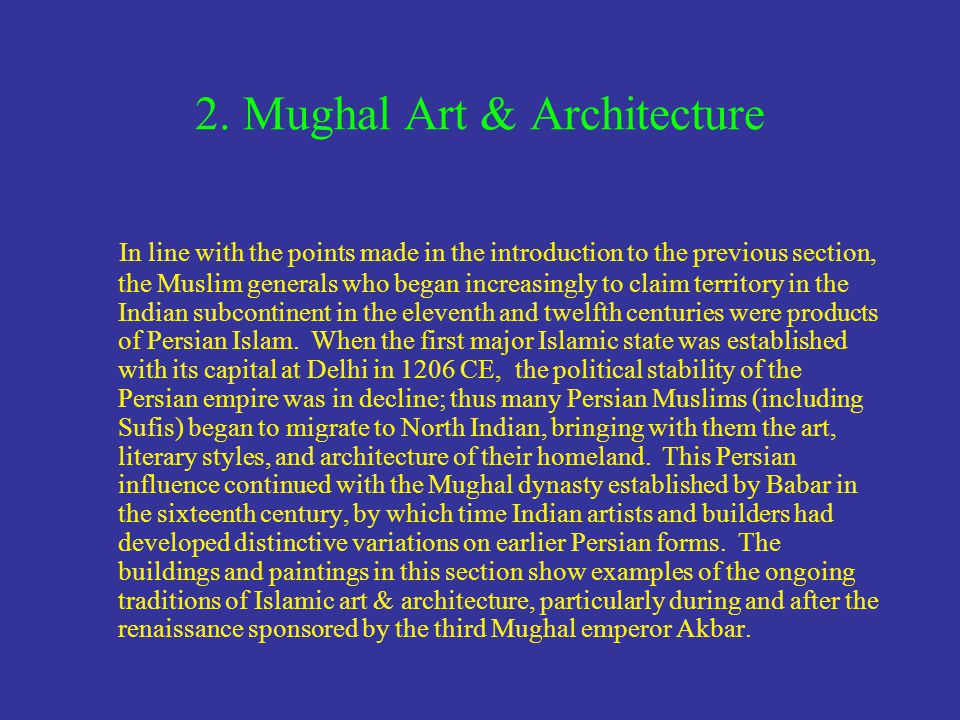 2. Mughal Art & Architecture In line with the points made in the introduction to the previous section, the Muslim generals who began increasingly to c