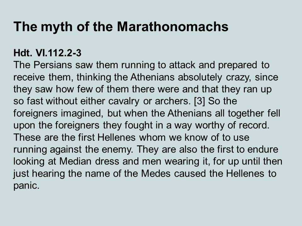 The myth of the Marathonomachs Hdt. VI.112.2-3 The Persians saw them running to attack and prepared to receive them, thinking the Athenians absolutely
