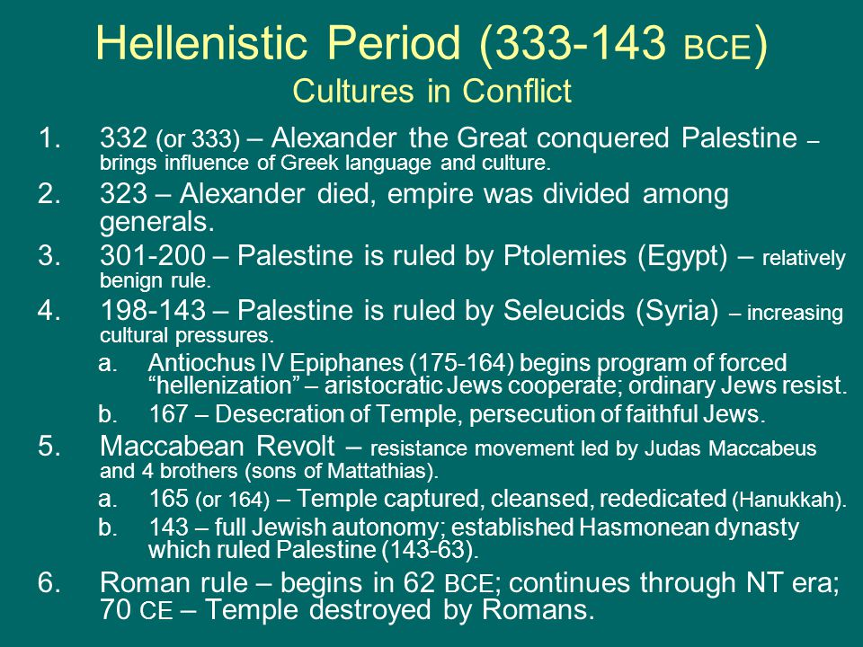Hellenistic Period (333-143 BCE ) Cultures in Conflict 1.332 (or 333) – Alexander the Great conquered Palestine – brings influence of Greek language and culture.