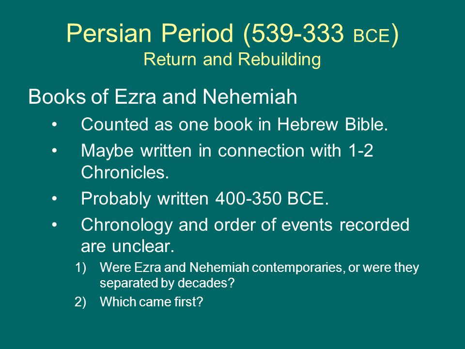 Persian Period (539-333 BCE ) Return and Rebuilding Books of Ezra and Nehemiah Counted as one book in Hebrew Bible.