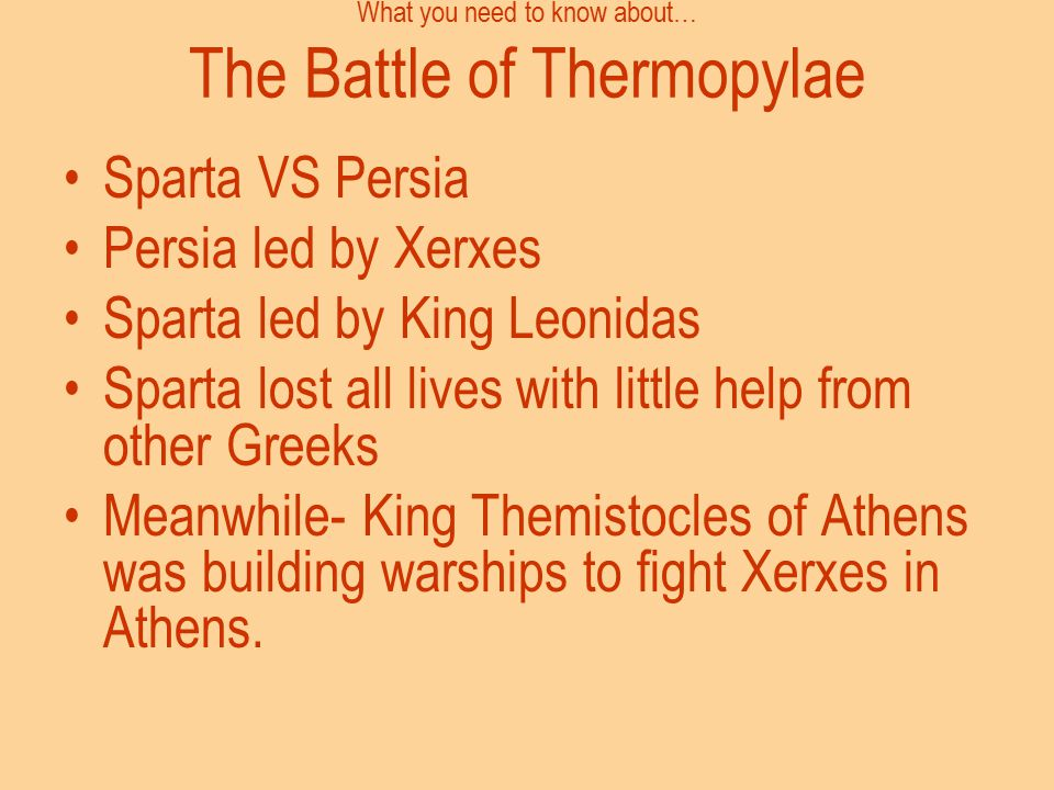 What you need to know about… The Battle of Thermopylae Sparta VS Persia Persia led by Xerxes Sparta led by King Leonidas Sparta lost all lives with li