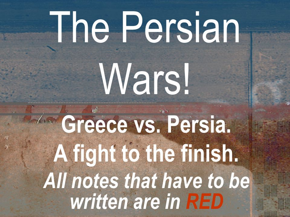 The Persian Wars! Greece vs. Persia. A fight to the finish. All notes that have to be written are in RED...