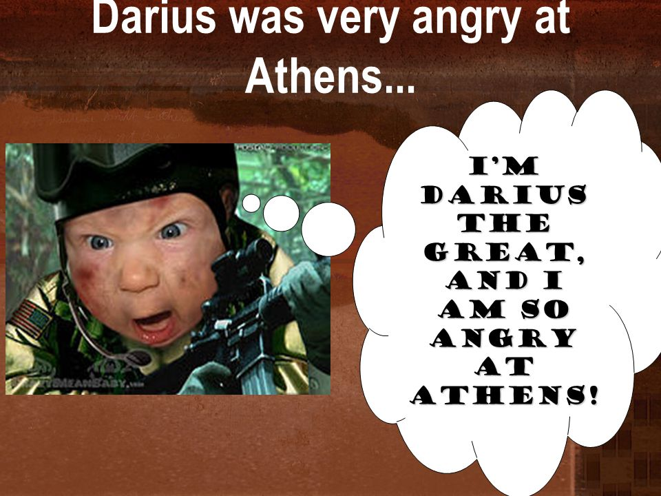 Darius was very angry at Athens... I'm Darius the Great, and I am so angry at Athens!