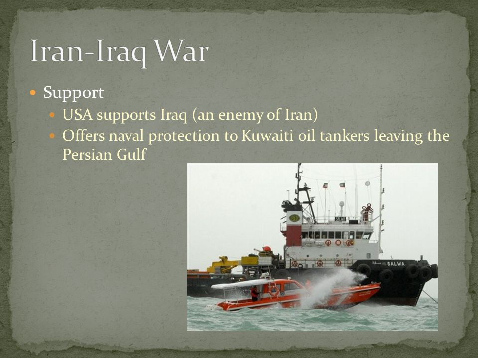 Support USA supports Iraq (an enemy of Iran) Offers naval protection to Kuwaiti oil tankers leaving the Persian Gulf