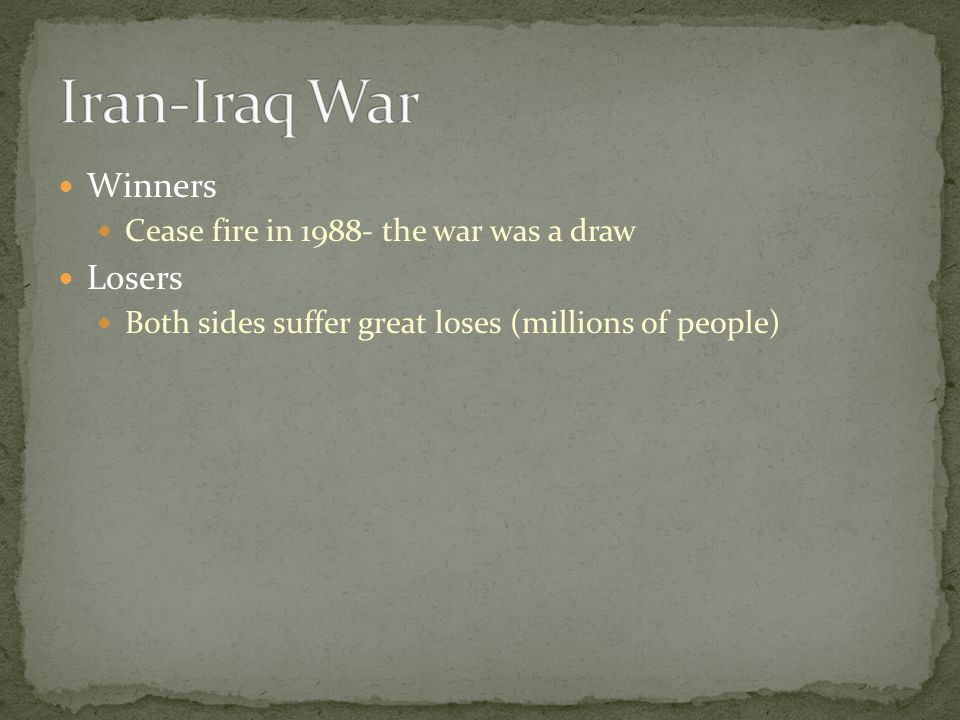 Winners Cease fire in 1988- the war was a draw Losers Both sides suffer great loses (millions of people)