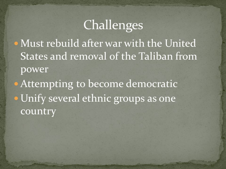 Must rebuild after war with the United States and removal of the Taliban from power Attempting to become democratic Unify several ethnic groups as one