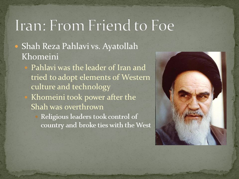 Shah Reza Pahlavi vs. Ayatollah Khomeini Pahlavi was the leader of Iran and tried to adopt elements of Western culture and technology Khomeini took po