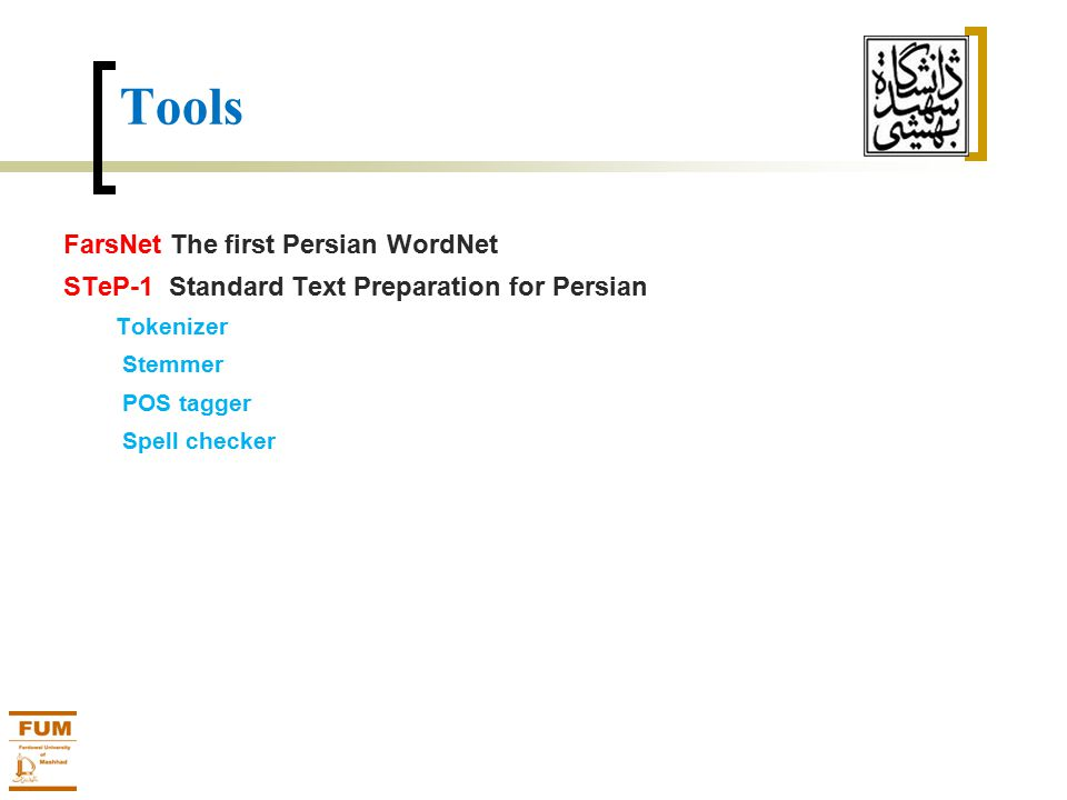 Tools FarsNet The first Persian WordNet STeP-1 Standard Text Preparation for Persian Tokenizer Stemmer POS tagger Spell checker