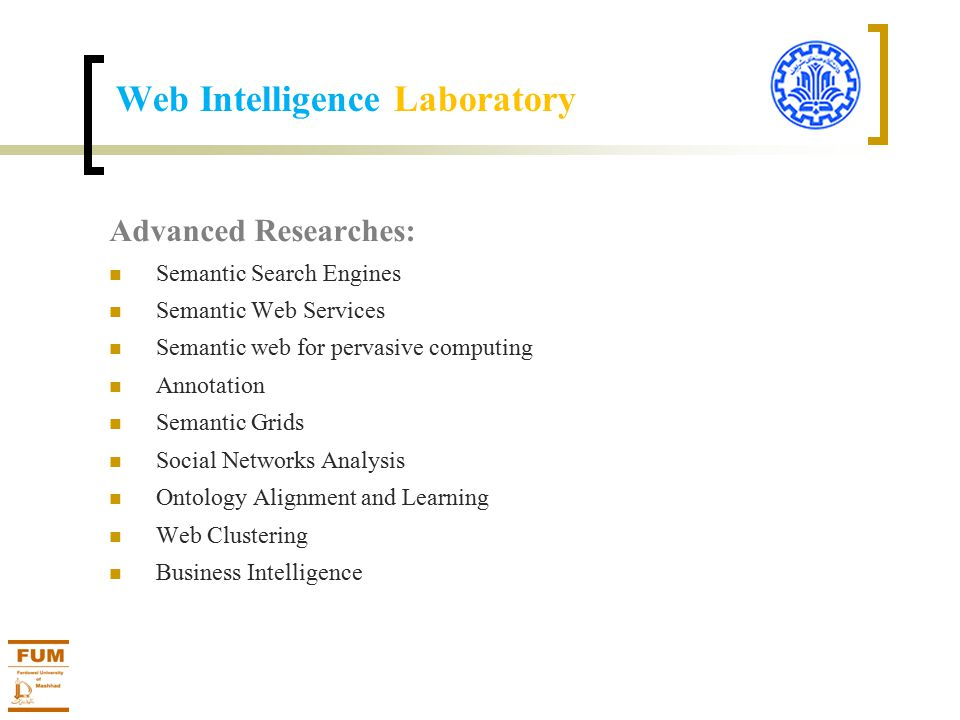 Advanced Researches: Semantic Search Engines Semantic Web Services Semantic web for pervasive computing Annotation Semantic Grids Social Networks Analysis Ontology Alignment and Learning Web Clustering Business Intelligence
