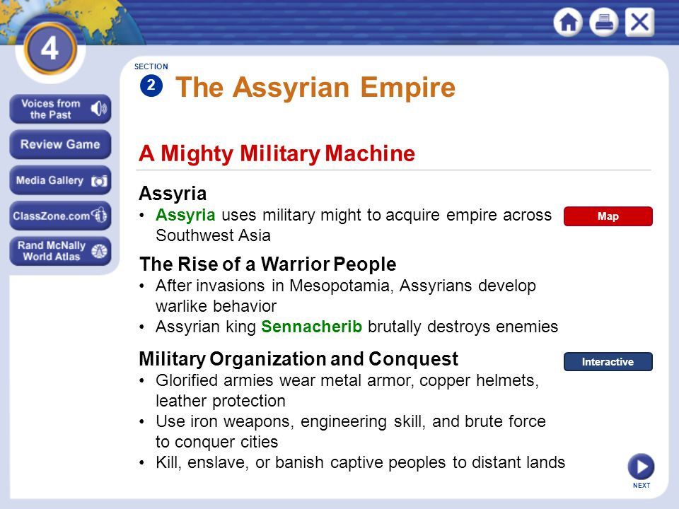 NEXT A Mighty Military Machine The Assyrian Empire Assyria Assyria uses military might to acquire empire across Southwest Asia The Rise of a Warrior People After invasions in Mesopotamia, Assyrians develop warlike behavior Assyrian king Sennacherib brutally destroys enemies SECTION 2 Military Organization and Conquest Glorified armies wear metal armor, copper helmets, leather protection Use iron weapons, engineering skill, and brute force to conquer cities Kill, enslave, or banish captive peoples to distant lands Map Interactive