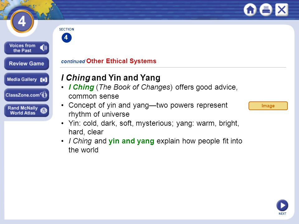 NEXT I Ching and Yin and Yang I Ching (The Book of Changes) offers good advice, common sense Concept of yin and yang—two powers represent rhythm of universe Yin: cold, dark, soft, mysterious; yang: warm, bright, hard, clear I Ching and yin and yang explain how people fit into the world continued Other Ethical Systems SECTION 4 Image