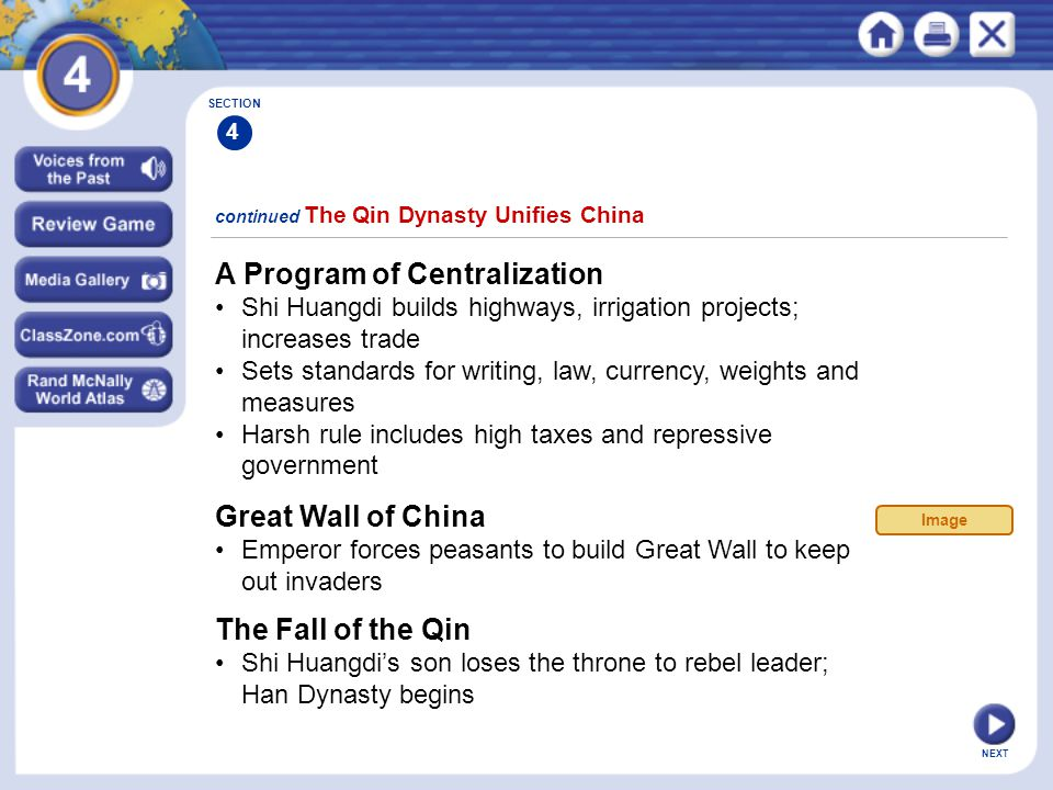 NEXT A Program of Centralization Shi Huangdi builds highways, irrigation projects; increases trade Sets standards for writing, law, currency, weights and measures Harsh rule includes high taxes and repressive government continued The Qin Dynasty Unifies China Great Wall of China Emperor forces peasants to build Great Wall to keep out invaders The Fall of the Qin Shi Huangdi's son loses the throne to rebel leader; Han Dynasty begins SECTION 4 Image