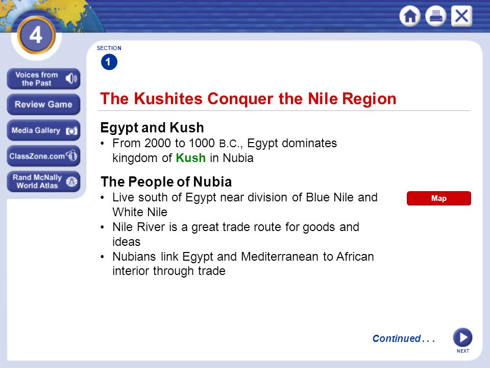 NEXT The Kushites Conquer the Nile Region SECTION 1 Egypt and Kush From 2000 to 1000 B.C., Egypt dominates kingdom of Kush in Nubia The People of Nubia Live south of Egypt near division of Blue Nile and White Nile Nile River is a great trade route for goods and ideas Nubians link Egypt and Mediterranean to African interior through trade Continued...