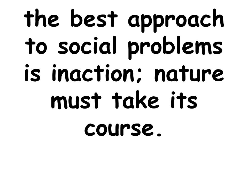 the best approach to social problems is inaction; nature must take its course.