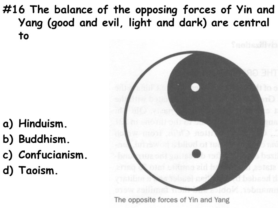 #16 The balance of the opposing forces of Yin and Yang (good and evil, light and dark) are central to a)Hinduism.