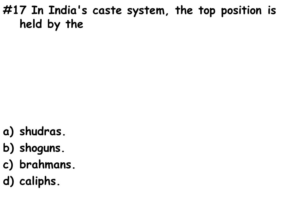 #17 In India s caste system, the top position is held by the a)shudras.