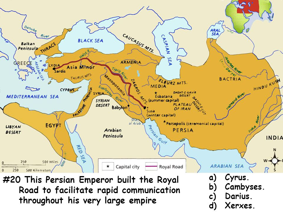 #20 This Persian Emperor built the Royal Road to facilitate rapid communication throughout his very large empire a)Cyrus.