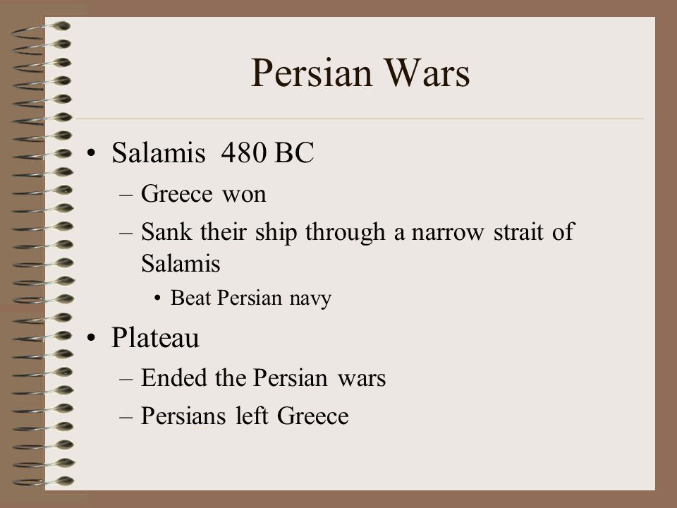 Persian Wars Salamis480 BC –Greece won –Sank their ship through a narrow strait of Salamis Beat Persian navy Plateau –Ended the Persian wars –Persians left Greece