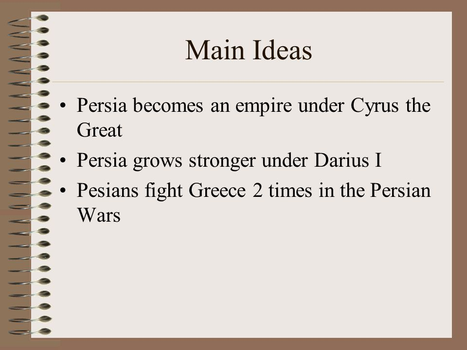 Main Ideas Persia becomes an empire under Cyrus the Great Persia grows stronger under Darius I Pesians fight Greece 2 times in the Persian Wars