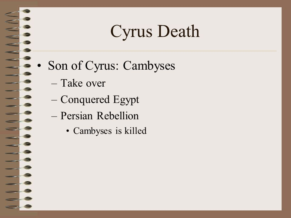 Cyrus Death Son of Cyrus: Cambyses –Take over –Conquered Egypt –Persian Rebellion Cambyses is killed