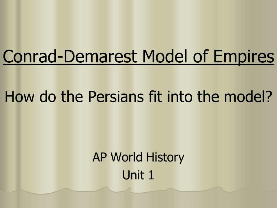 Conrad-Demarest Model of Empires How do the Persians fit into the model? AP World History Unit 1