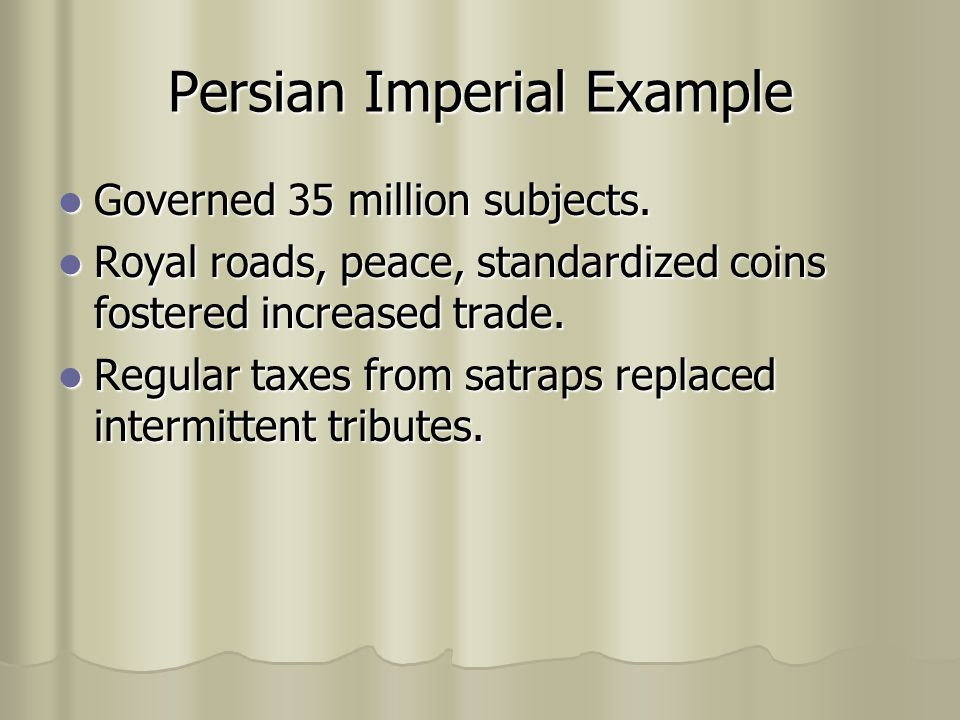 Persian Imperial Example Governed 35 million subjects. Governed 35 million subjects. Royal roads, peace, standardized coins fostered increased trade.