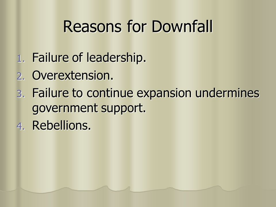Reasons for Downfall 1. Failure of leadership. 2. Overextension. 3. Failure to continue expansion undermines government support. 4. Rebellions.