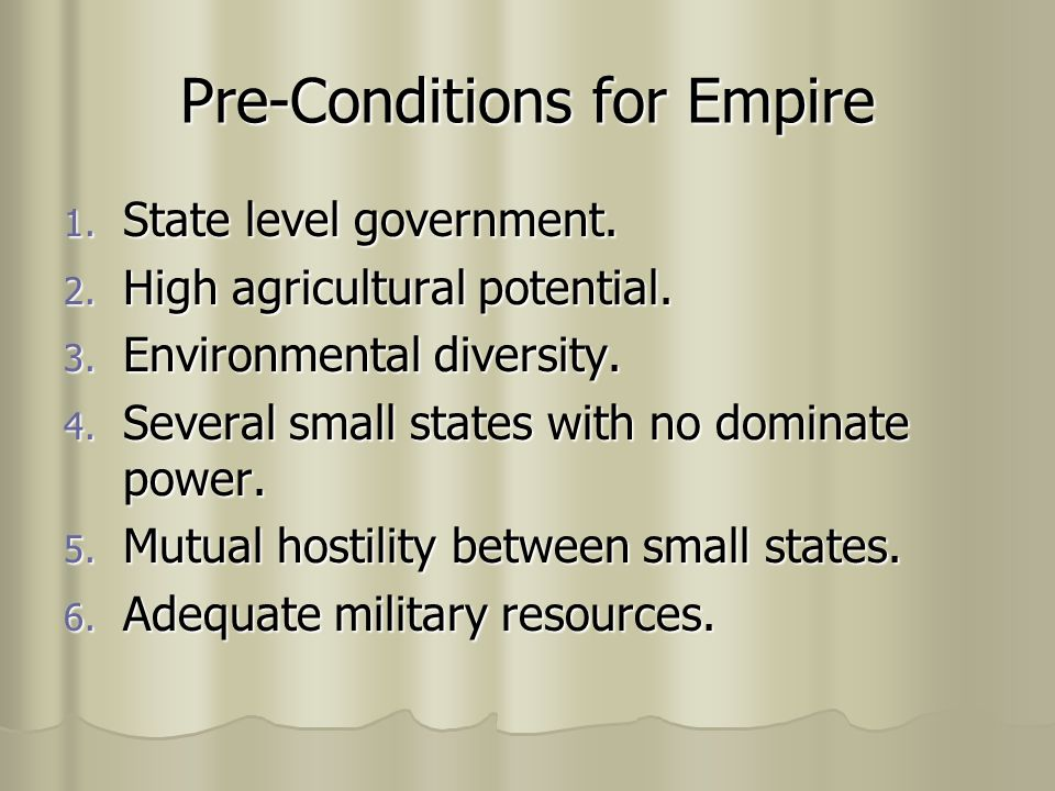 Pre-Conditions for Empire 1. State level government. 2. High agricultural potential. 3. Environmental diversity. 4. Several small states with no domin