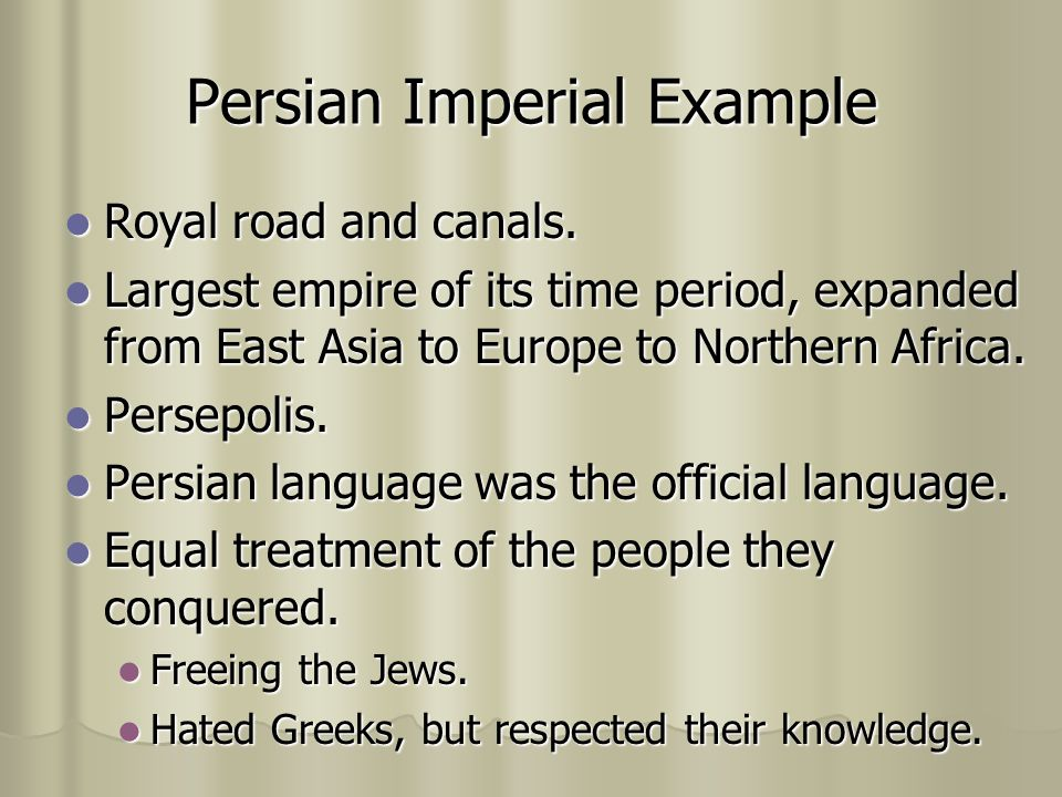 Persian Imperial Example Royal road and canals. Royal road and canals. Largest empire of its time period, expanded from East Asia to Europe to Norther