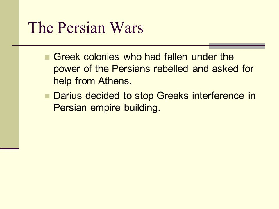 The Persian Wars Greek colonies who had fallen under the power of the Persians rebelled and asked for help from Athens. Darius decided to stop Greeks