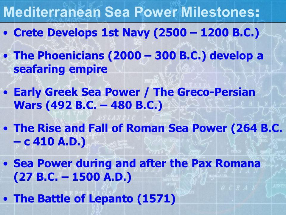 Mediterranean Sea Power Milestones : Crete Develops 1st Navy (2500 – 1200 B.C.) The Phoenicians (2000 – 300 B.C.) develop a seafaring empire Early Greek Sea Power / The Greco-Persian Wars (492 B.C.