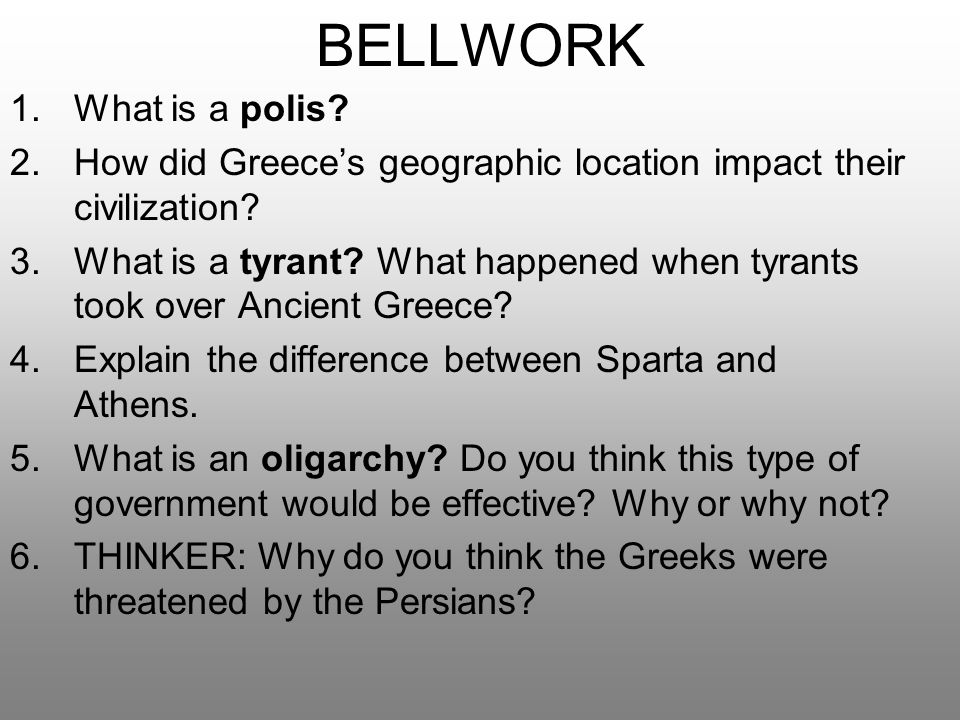 BELLWORK 1.What is a polis? 2.How did Greece's geographic location impact their civilization? 3.What is a tyrant? What happened when tyrants took over