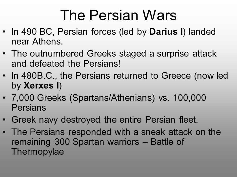 The Persian Wars In 490 BC, Persian forces (led by Darius I) landed near Athens. The outnumbered Greeks staged a surprise attack and defeated the Pers