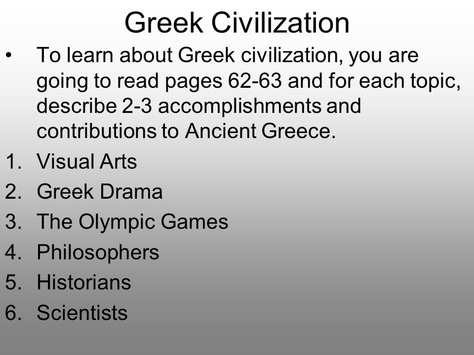 Greek Civilization To learn about Greek civilization, you are going to read pages 62-63 and for each topic, describe 2-3 accomplishments and contribut