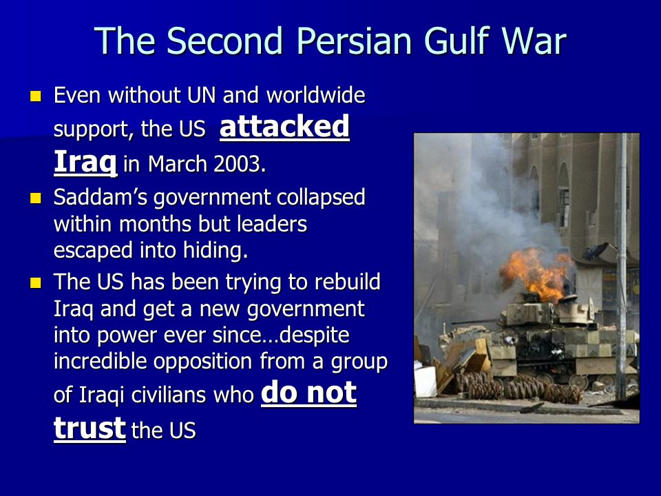 The Second Persian Gulf War Even without UN and worldwide support, the US attacked Iraq in March 2003. Even without UN and worldwide support, the US a