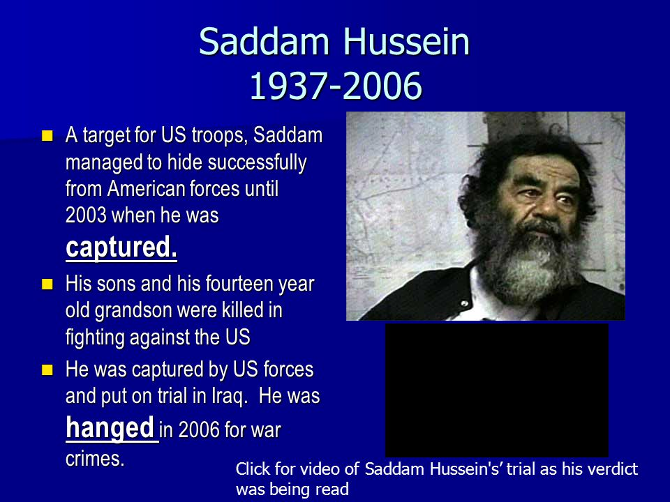 Saddam Hussein 1937-2006 A target for US troops, Saddam managed to hide successfully from American forces until 2003 when he was captured. A target fo
