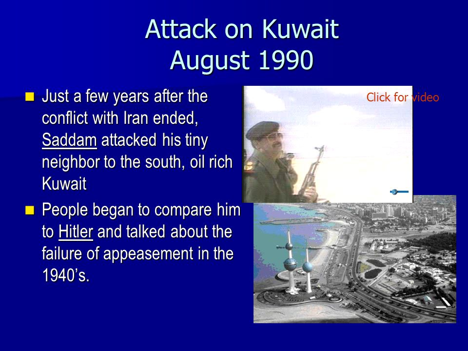 Attack on Kuwait August 1990 Just a few years after the conflict with Iran ended, Saddam attacked his tiny neighbor to the south, oil rich Kuwait Just