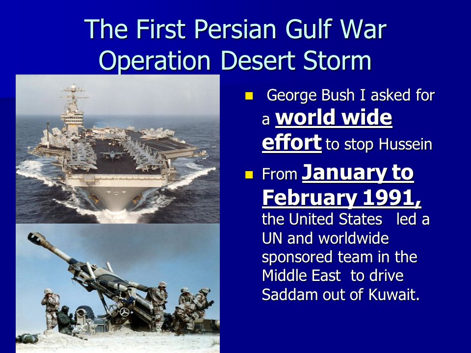 The First Persian Gulf War Operation Desert Storm George Bush I asked for a world wide effort to stop Hussein George Bush I asked for a world wide eff