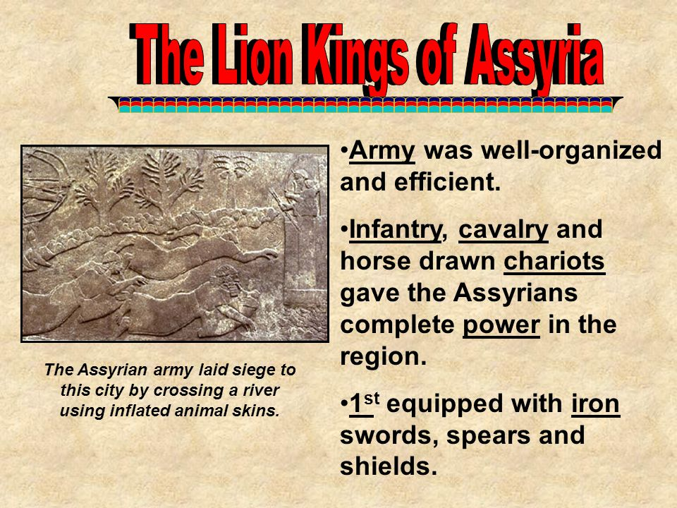 Army was well-organized and efficient. Infantry, cavalry and horse drawn chariots gave the Assyrians complete power in the region. 1 st equipped with