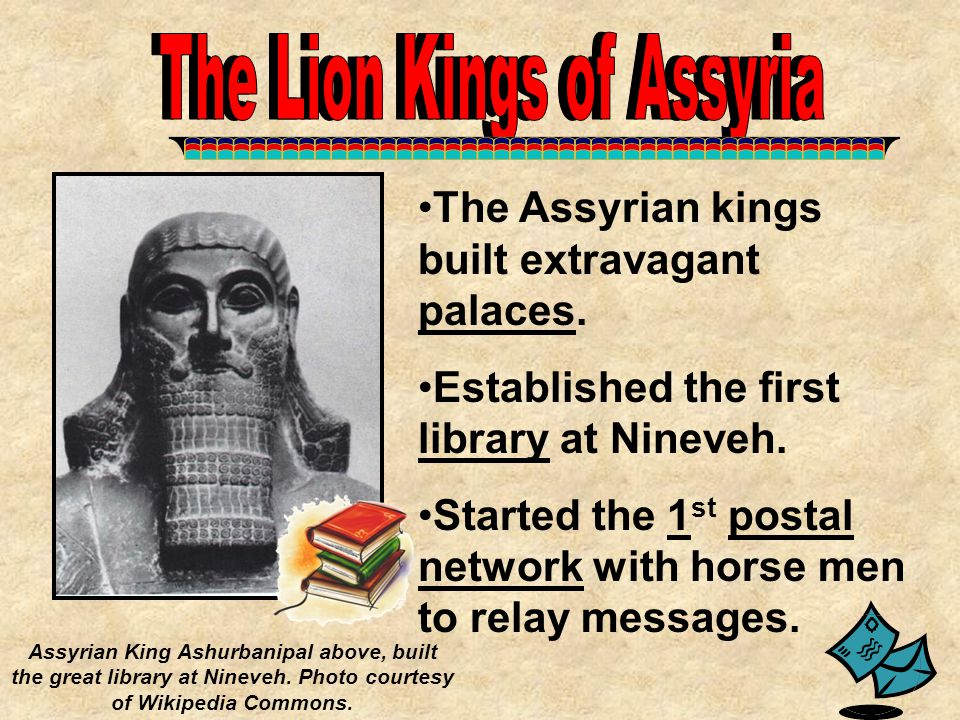 The Assyrian kings built extravagant palaces. Established the first library at Nineveh. Started the 1 st postal network with horse men to relay messag