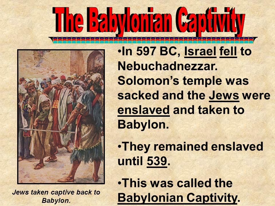 In 597 BC, Israel fell to Nebuchadnezzar. Solomon's temple was sacked and the Jews were enslaved and taken to Babylon. They remained enslaved until 53