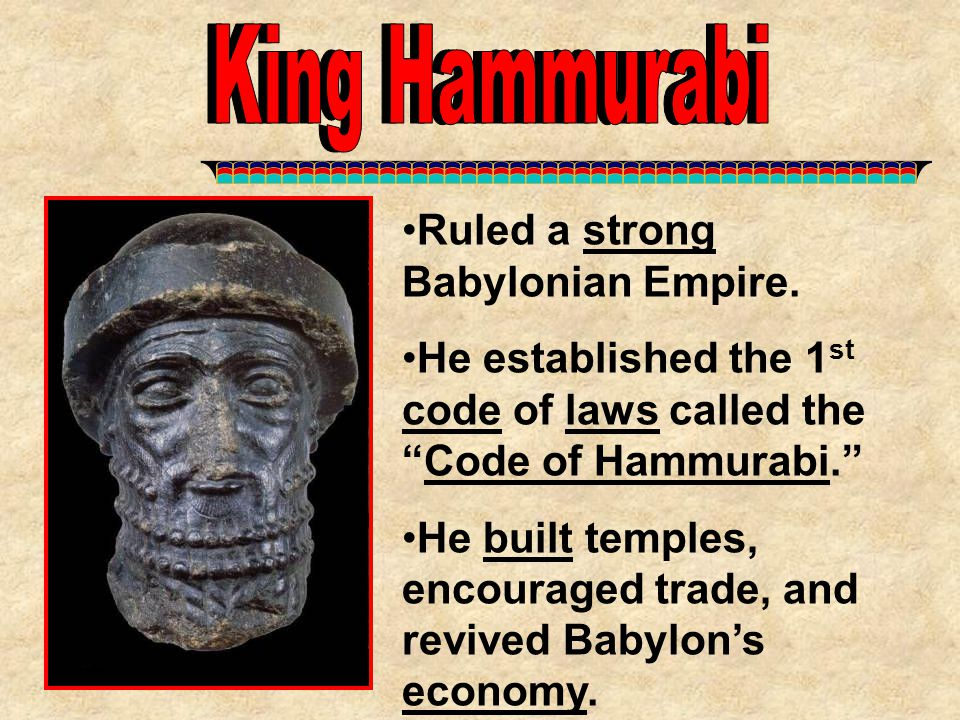 """Ruled a strong Babylonian Empire. He established the 1 st code of laws called the """"Code of Hammurabi."""" He built temples, encouraged trade, and revived"""
